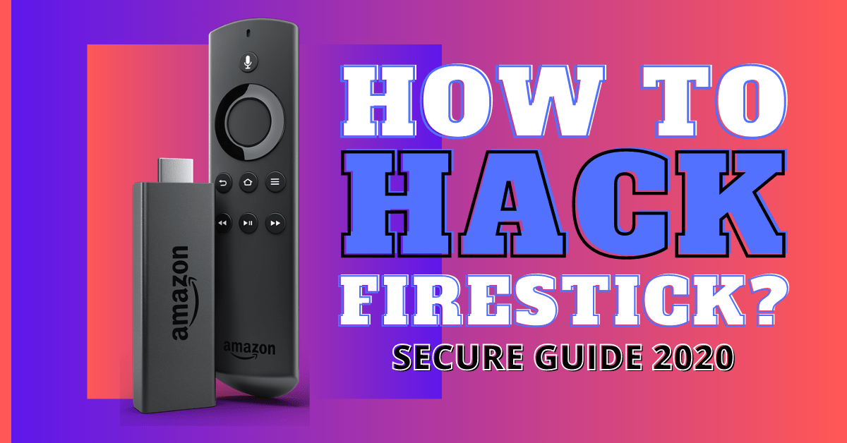 How To Hack The Firestick – [Secure Guide 2020]