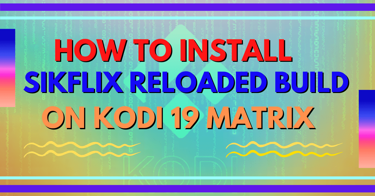 How To Install SikFlix Reloaded Build On Kodi 19 Matrix