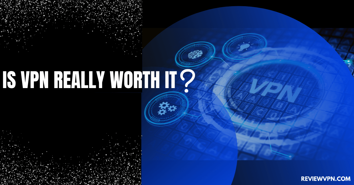 Is VPN Really Worth It