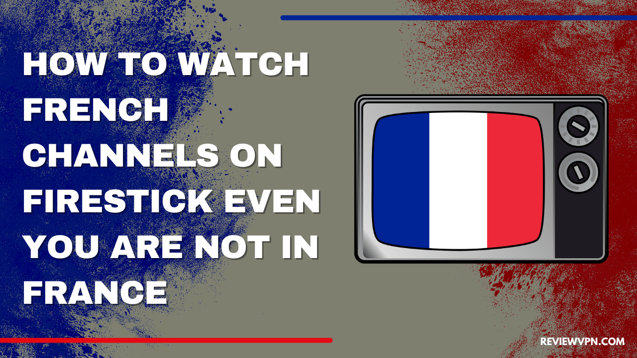 How to Watch French Channels on Firestick Even You Are Not In France